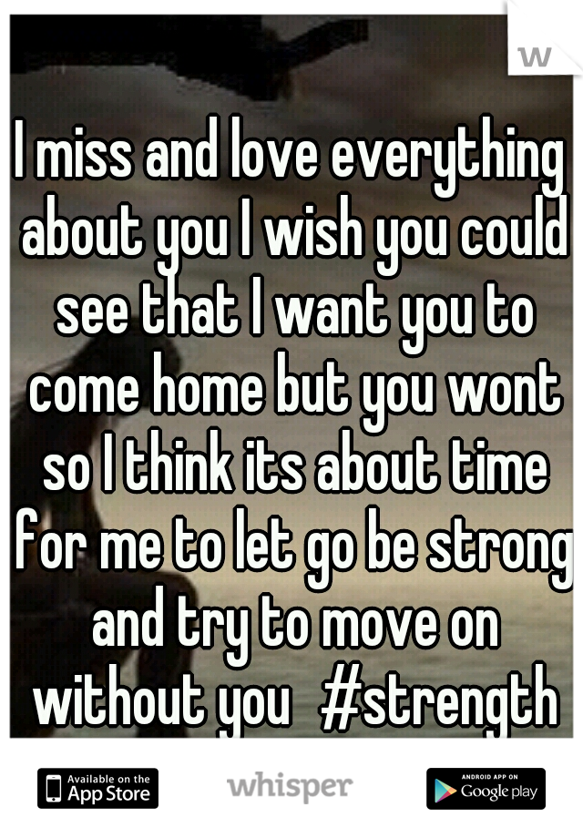 I miss and love everything about you I wish you could see that I want you to come home but you wont so I think its about time for me to let go be strong and try to move on without you #strength