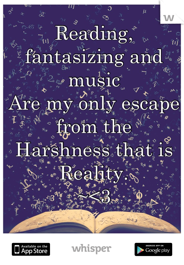Reading, fantasizing and music  Are my only escape from the  Harshness that is Reality. ~<3