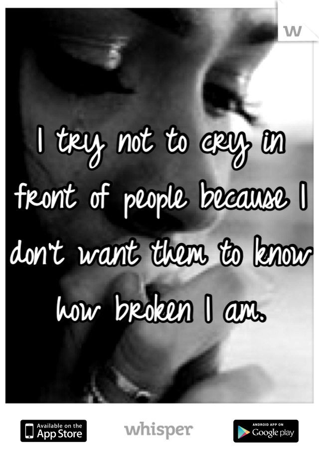 I try not to cry in front of people because I don't want them to know how broken I am.