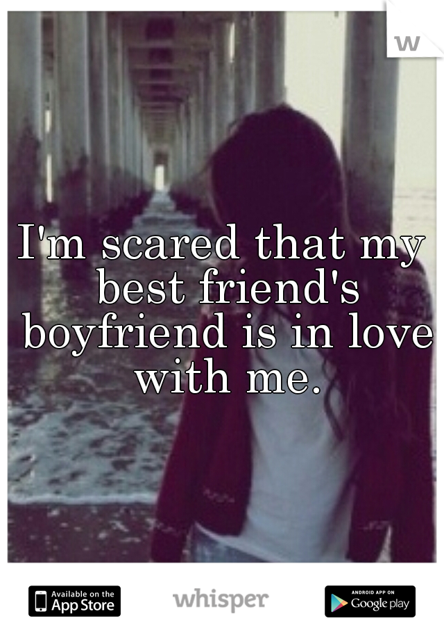 I'm scared that my best friend's boyfriend is in love with me.