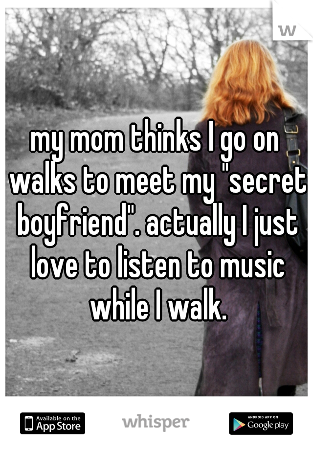 """my mom thinks I go on walks to meet my """"secret boyfriend"""". actually I just love to listen to music while I walk."""