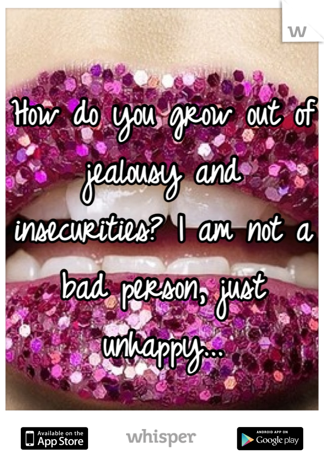 How do you grow out of jealousy and insecurities? I am not a bad person, just unhappy...