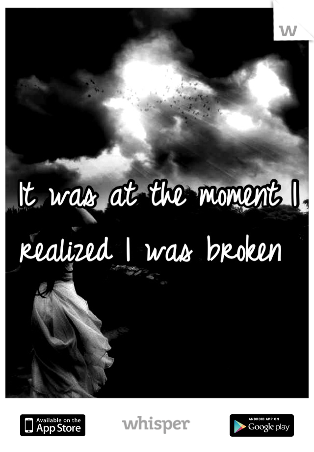 It was at the moment I realized I was broken