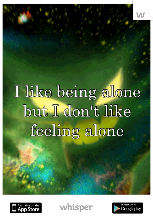 I like being alone but I don't like feeling alone
