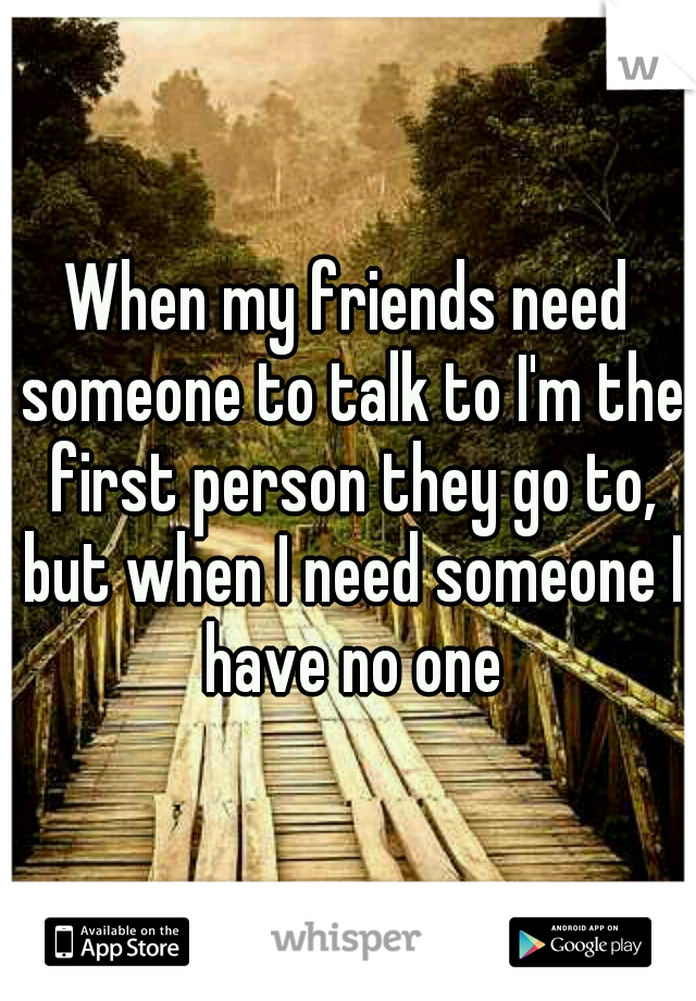 When my friends need someone to talk to I'm the first person they go to, but when I need someone I have no one