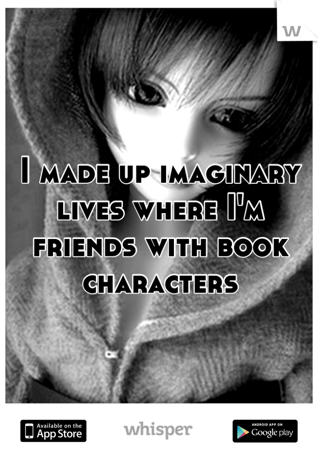I made up imaginary lives where I'm friends with book characters