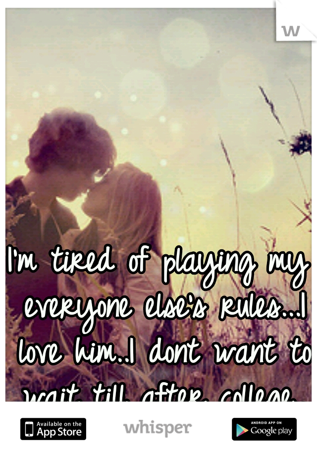 I'm tired of playing my everyone else's rules...I love him..I dont want to wait till after college..