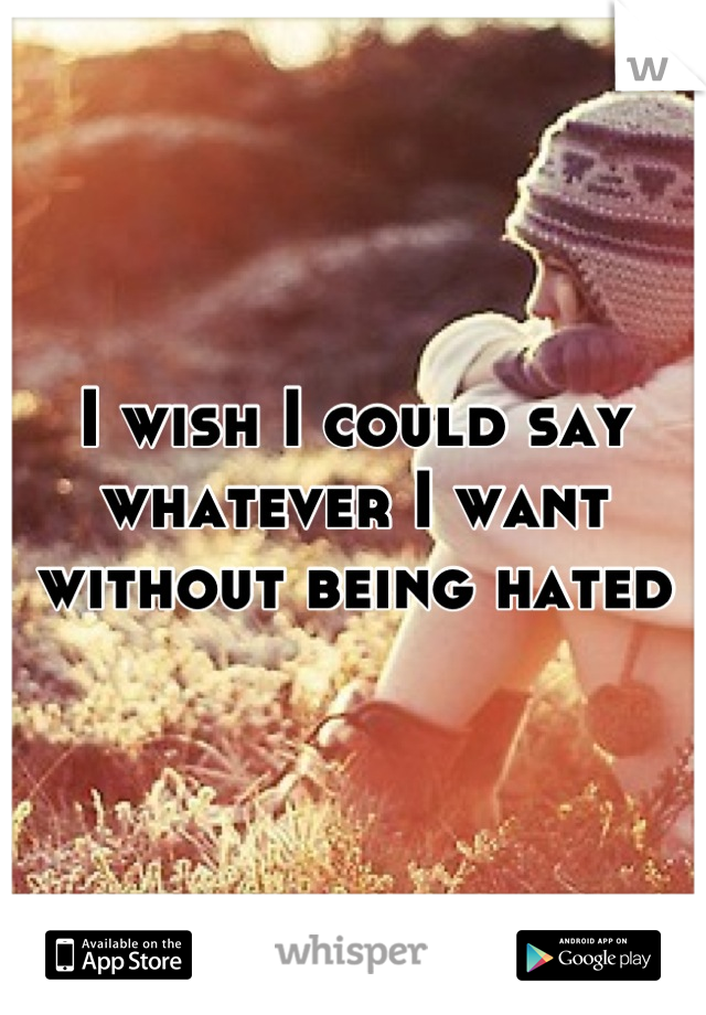 I wish I could say whatever I want without being hated