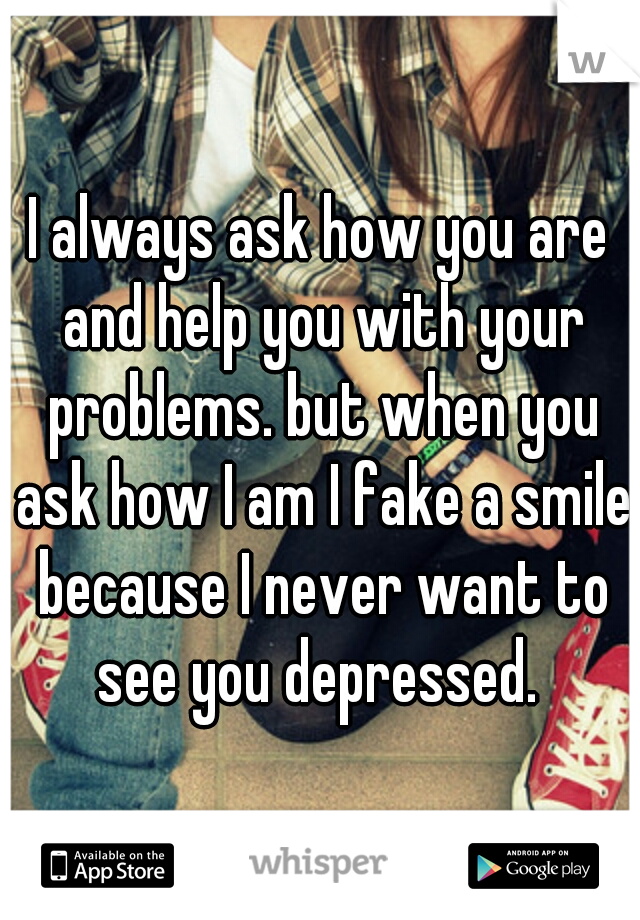 I always ask how you are and help you with your problems. but when you ask how I am I fake a smile because I never want to see you depressed.