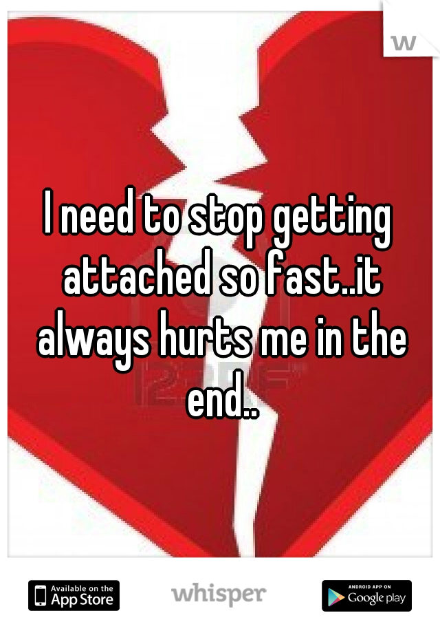 I need to stop getting attached so fast..it always hurts me in the end..