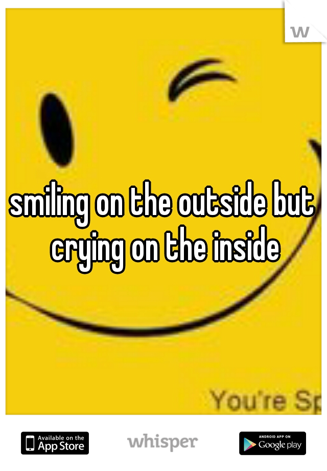 smiling on the outside but crying on the inside