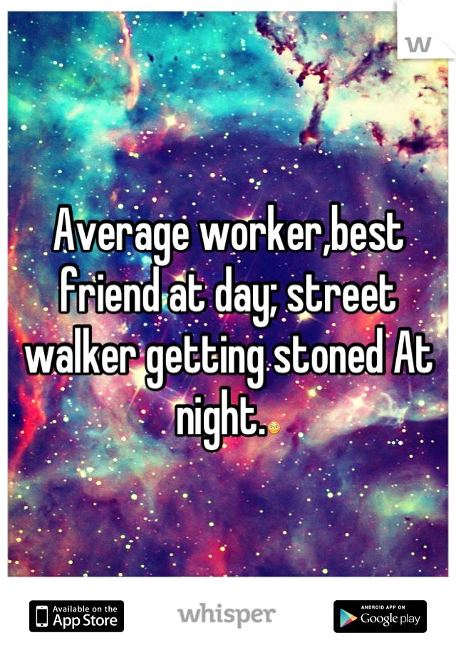 Average worker,best friend at day; street walker getting stoned At night.😳