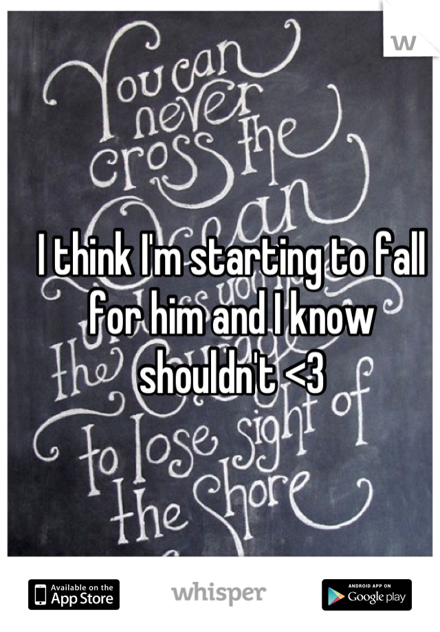 I think I'm starting to fall for him and I know shouldn't <3