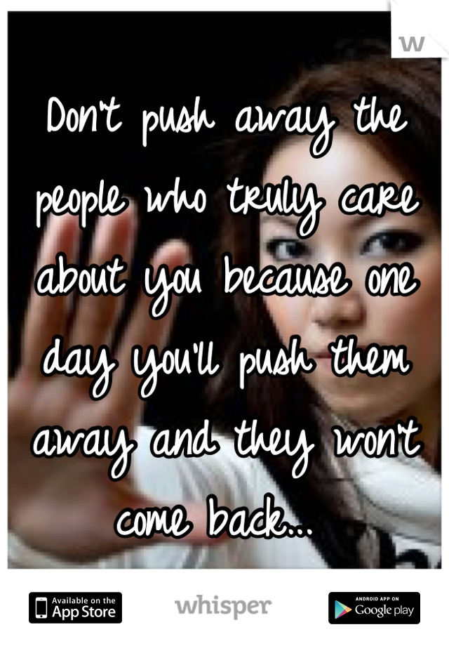 Don't push away the people who truly care about you because one day you'll push them away and they won't come back...