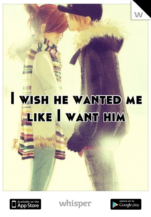 I wish he wanted me like I want him