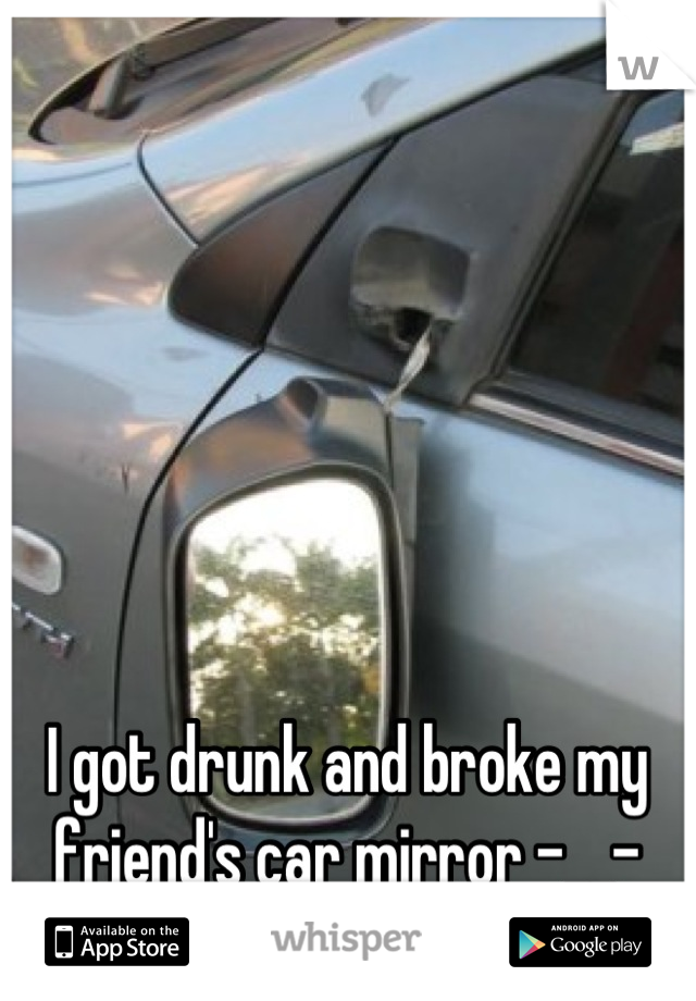 I got drunk and broke my friend's car mirror -__-