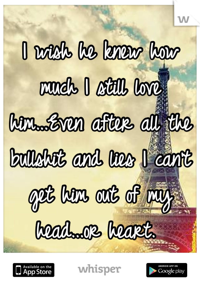 I wish he knew how much I still love him...Even after all the bullshit and lies I can't get him out of my head...or heart.