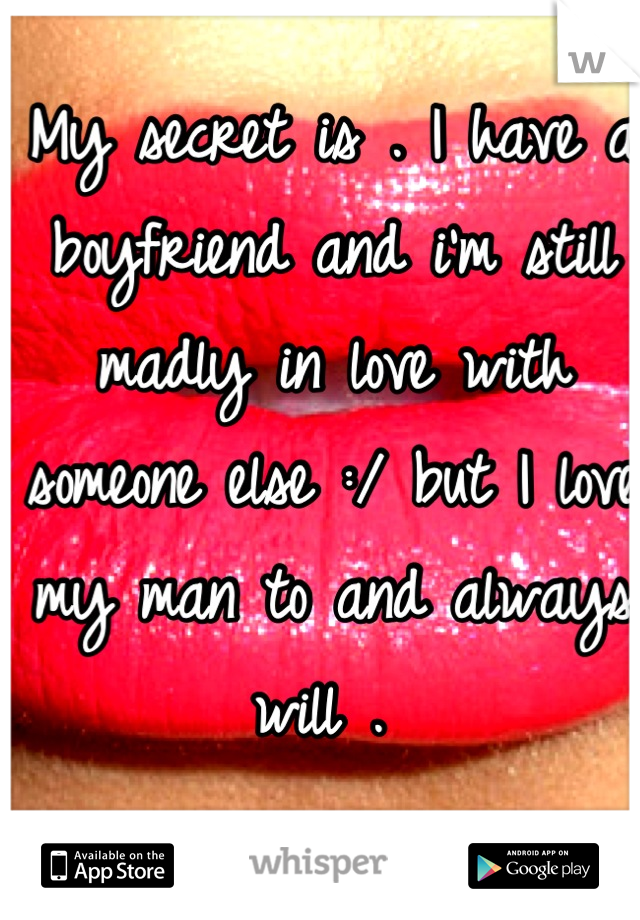 My secret is . I have a boyfriend and i'm still madly in love with someone else :/ but I love my man to and always will .