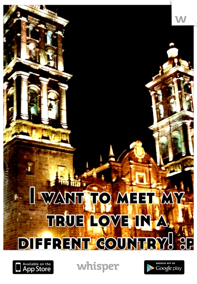 I want to meet my true love in a diffrent country! :p