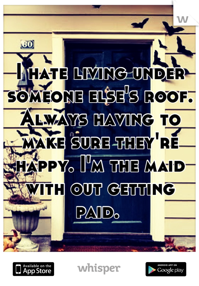 I hate living under someone else's roof. Always having to make sure they're happy. I'm the maid with out getting paid.