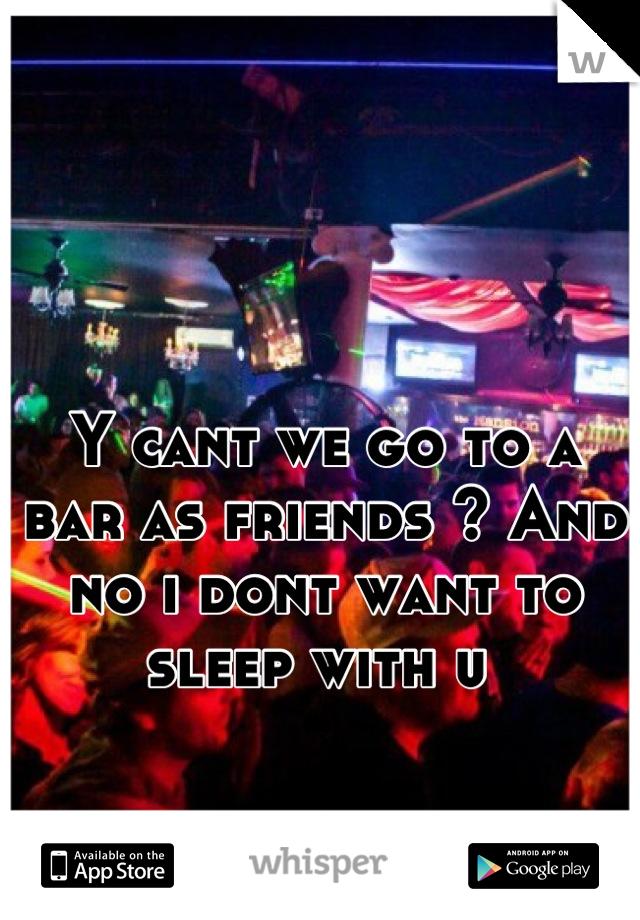 Y cant we go to a bar as friends ? And no i dont want to sleep with u