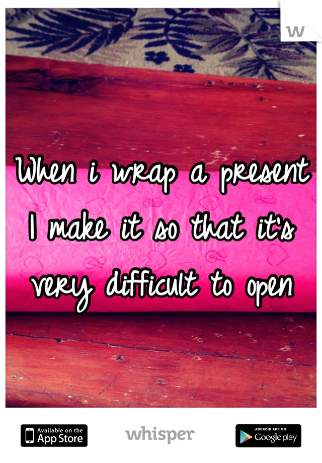 When i wrap a present I make it so that it's very difficult to open