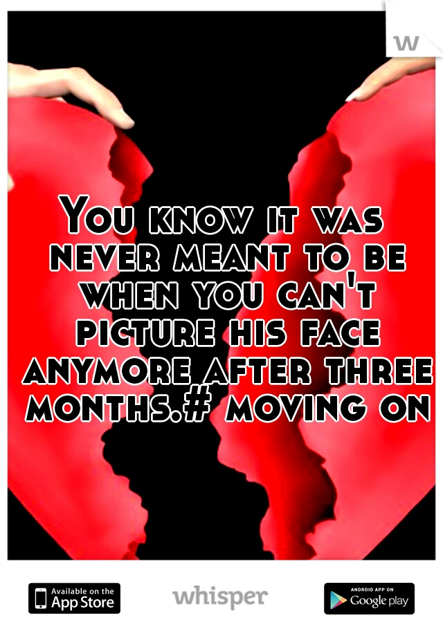 You know it was never meant to be when you can't picture his face anymore after three months.# moving on#