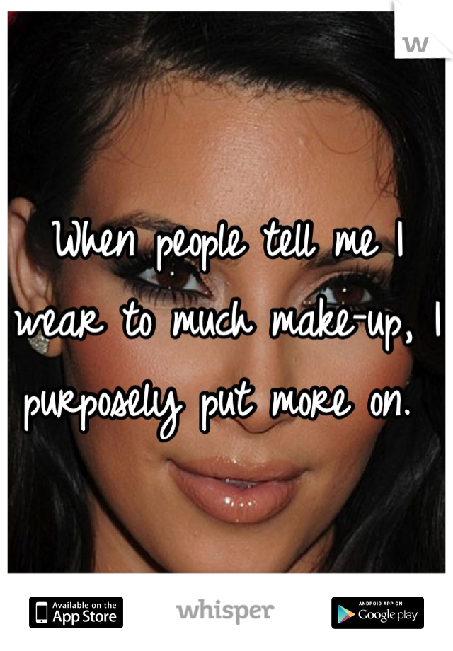 When people tell me I wear to much make-up, I purposely put more on.