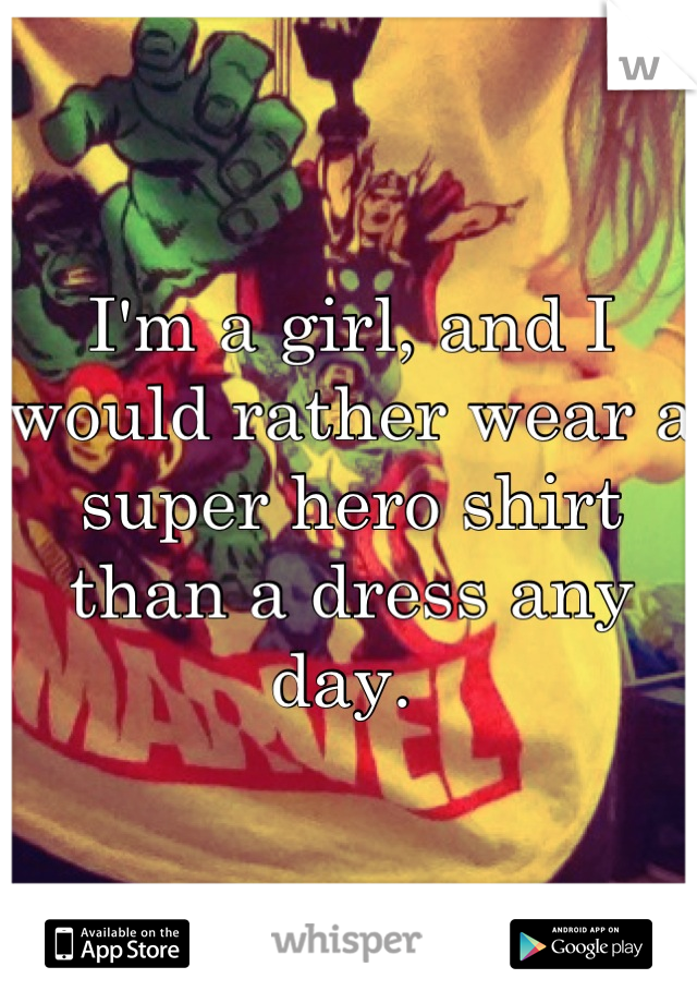 I'm a girl, and I would rather wear a super hero shirt than a dress any day.