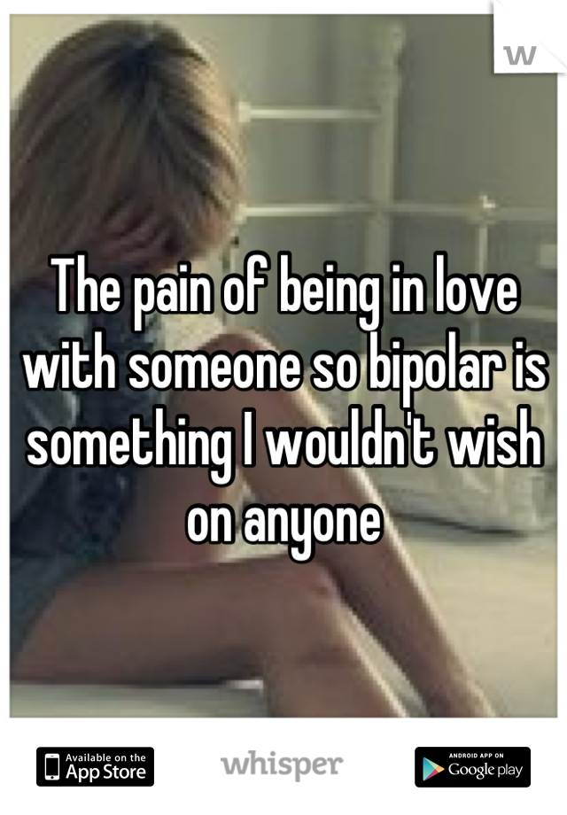 The pain of being in love with someone so bipolar is something I wouldn't wish on anyone