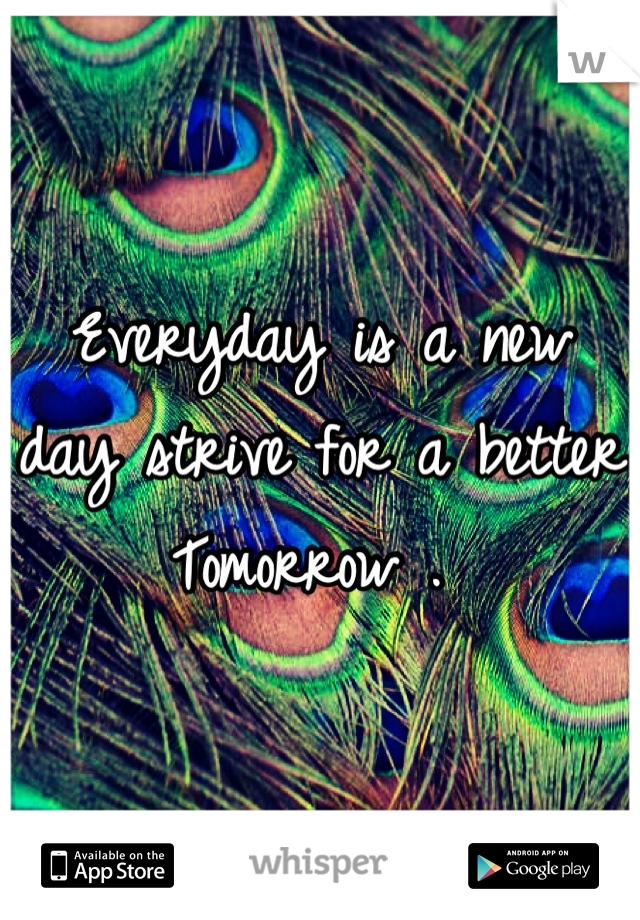 Everyday is a new day strive for a better Tomorrow .