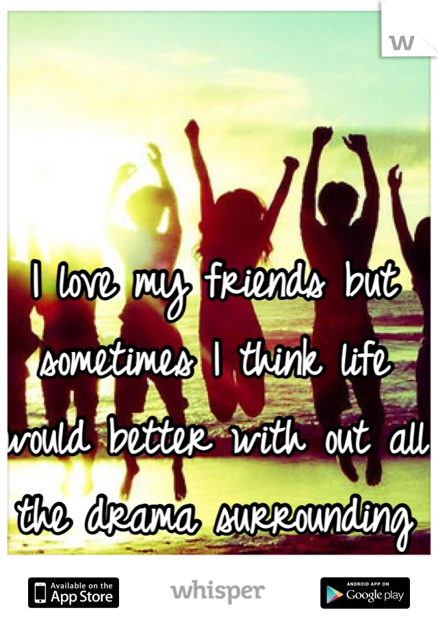 I love my friends but sometimes I think life would better with out all the drama surrounding all of us.