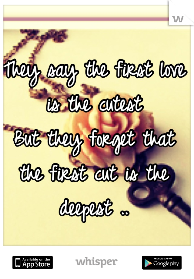 They say the first love is the cutest  But they forget that the first cut is the deepest ..