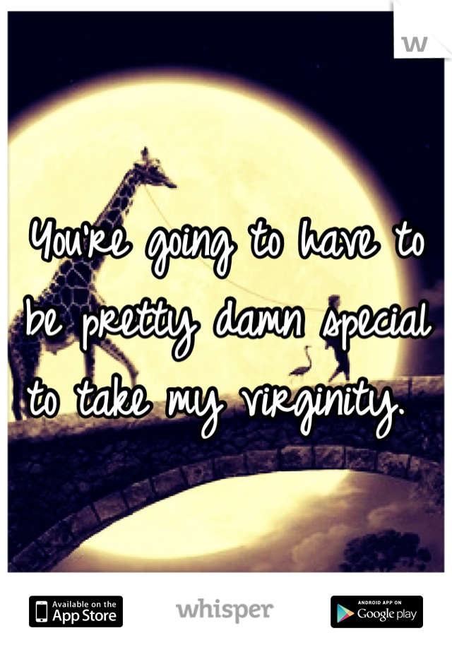You're going to have to be pretty damn special to take my virginity.