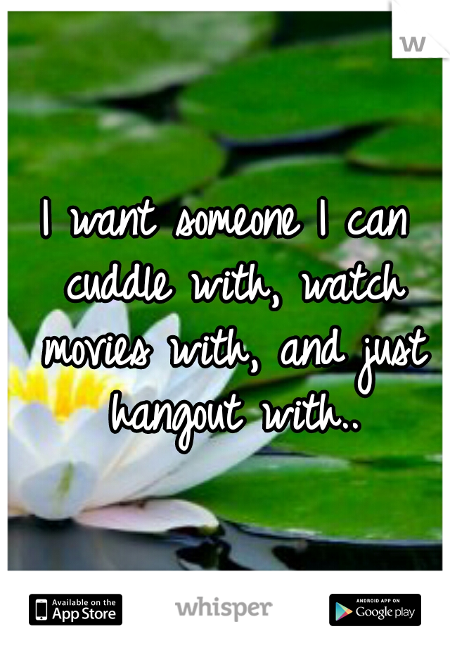 I want someone I can cuddle with, watch movies with, and just hangout with..