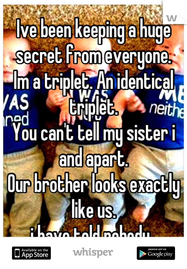 Ive been keeping a huge secret from everyone. Im a triplet. An identical triplet.  You can't tell my sister i and apart.  Our brother looks exactly like us. i have told nobody.
