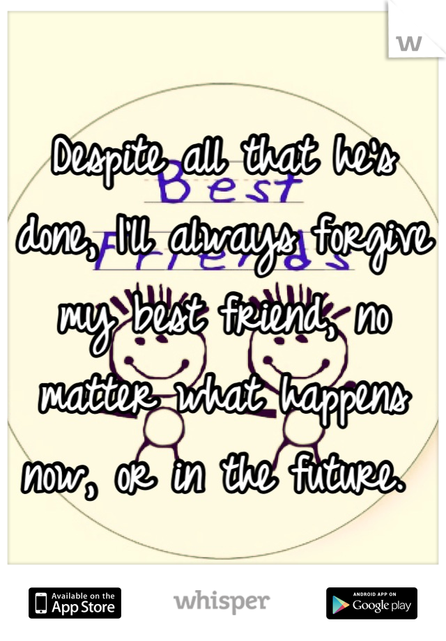Despite all that he's done, I'll always forgive my best friend, no matter what happens now, or in the future.