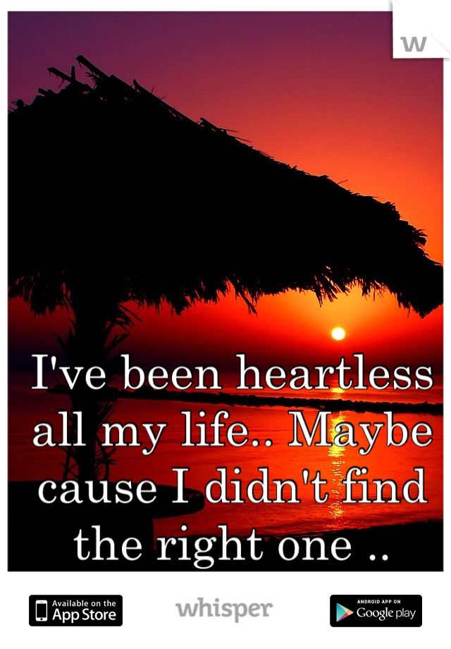 I've been heartless all my life.. Maybe cause I didn't find the right one ..