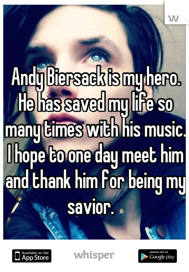 Andy Biersack is my hero. He has saved my life so many times with his music. I hope to one day meet him and thank him for being my savior. 🙏