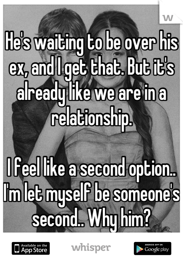 He's waiting to be over his ex, and I get that. But it's already like we are in a relationship.   I feel like a second option.. I'm let myself be someone's second.. Why him?