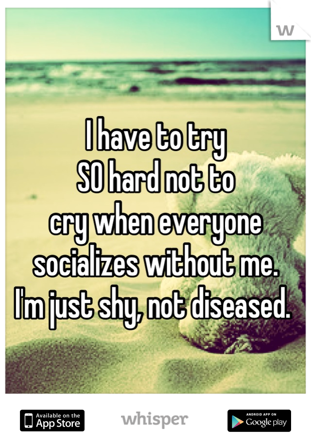 I have to try  SO hard not to  cry when everyone  socializes without me.  I'm just shy, not diseased.