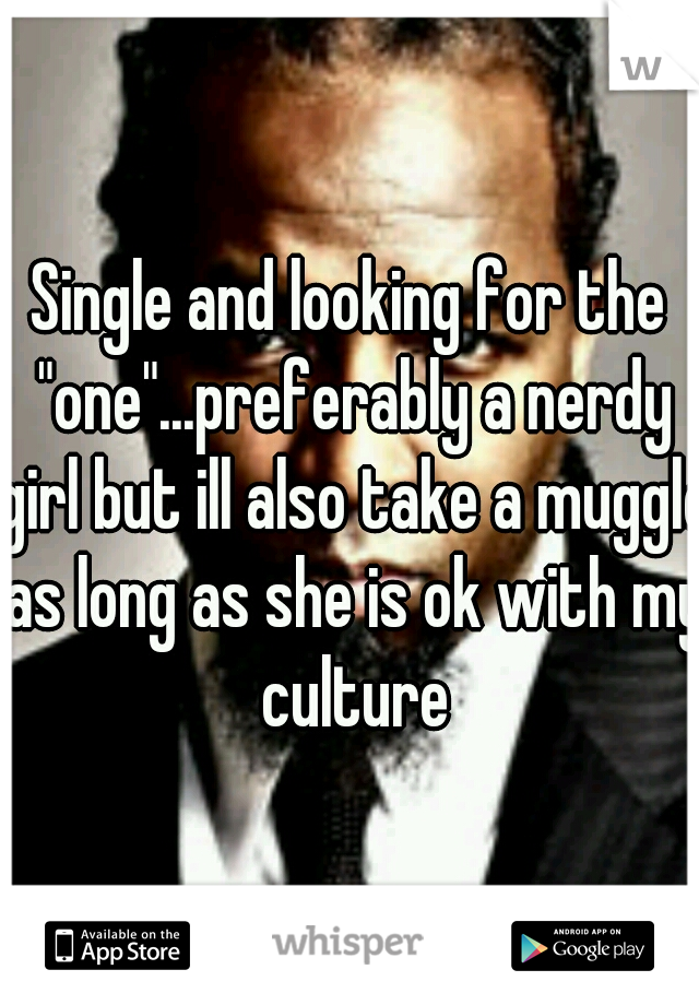 """Single and looking for the """"one""""...preferably a nerdy girl but ill also take a muggle as long as she is ok with my culture"""