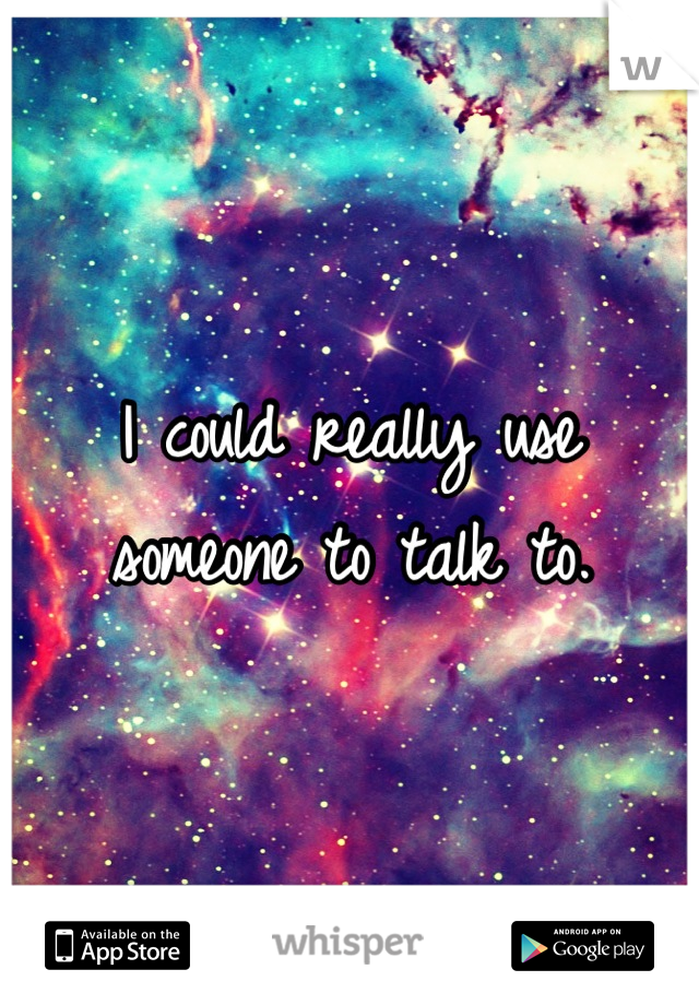I could really use someone to talk to.