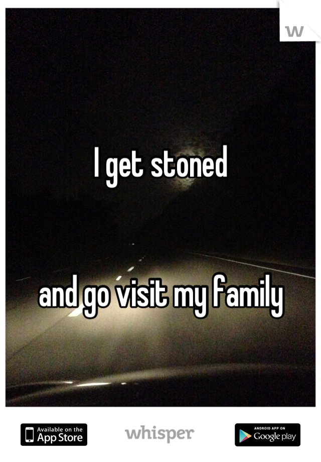 I get stoned    and go visit my family