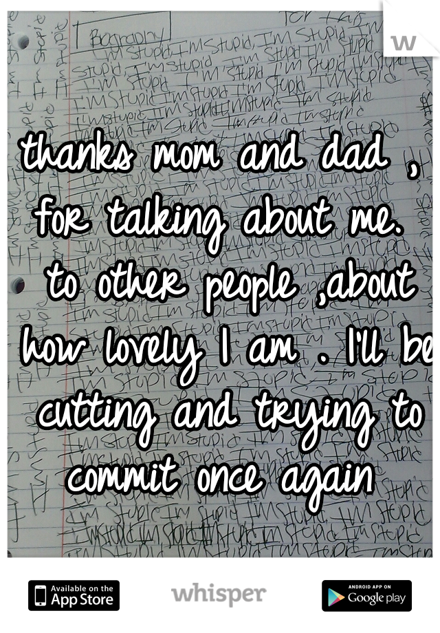 thanks mom and dad , for talking about me.  to other people ,about how lovely I am . I'll be cutting and trying to commit once again