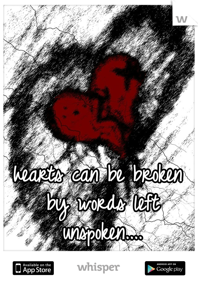 hearts can be broken by words left unspoken....