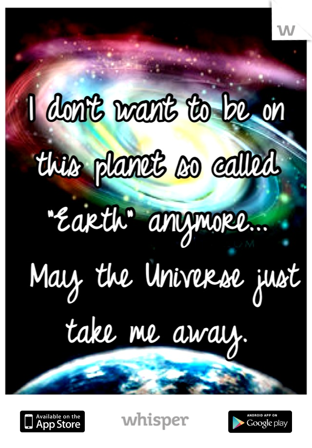 "I don't want to be on this planet so called ""Earth"" anymore...  May the Universe just take me away."