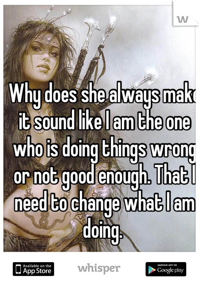 Why does she always make it sound like I am the one who is doing things wrong or not good enough. That I need to change what I am doing.