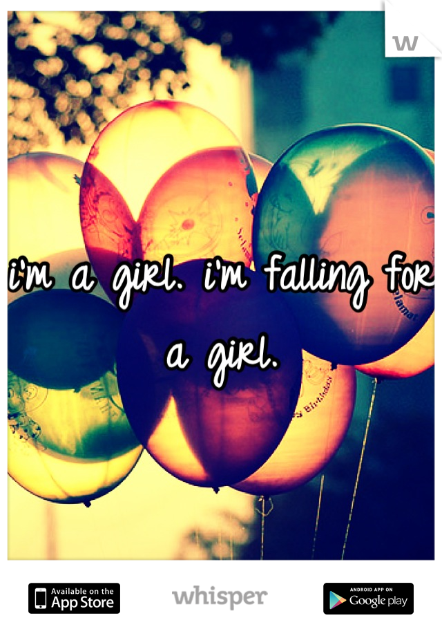 i'm a girl. i'm falling for a girl.