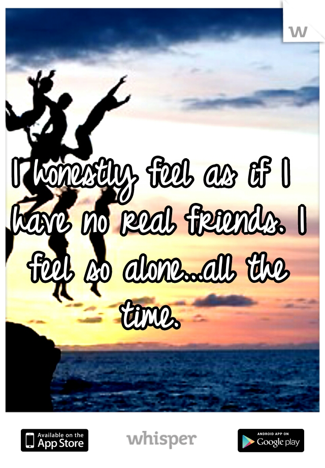 I honestly feel as if I have no real friends. I feel so alone...all the time.